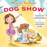 HOW TO BEHAVE AT A DOG SHOW by Madelyn Rosenberg