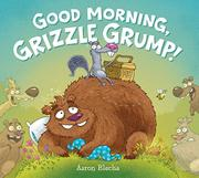 GOOD MORNING, GRIZZLE GRUMP! by Aaron Blecha