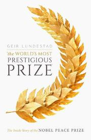 THE WORLD'S MOST PRESTIGIOUS PRIZE by Geir Lundestad