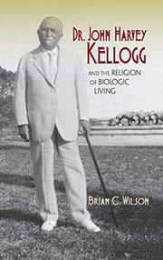 DR. JOHN HARVEY KELLOGG AND THE RELIGION OF BIOLOGIC LIVING by Brian C. Wilson