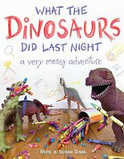 WHAT THE DINOSAURS DID LAST NIGHT by Refe Tuma