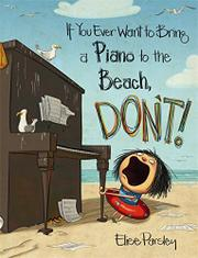 IF YOU EVER WANT TO BRING A PIANO TO THE BEACH, DON'T! by Elise Parsley