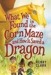 WHAT WE FOUND IN THE CORN MAZE AND HOW IT SAVED A DRAGON by Henry Clark