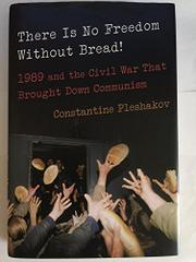 THERE IS NO FREEDOM WITHOUT BREAD! by Constantine Pleshakov