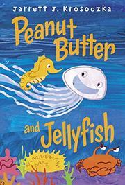PEANUT BUTTER AND JELLYFISH by Jarrett J. Krosoczka