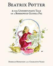 BEATRIX POTTER AND THE UNFORTUNATE TALE OF A BORROWED GUINEA PIG by Deborah Hopkinson