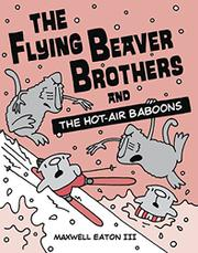 THE FLYING BEAVER BROTHERS AND THE HOT AIR BABOONS by Maxwell Eaton III