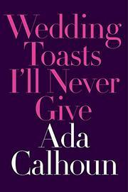 WEDDING TOASTS I'LL NEVER GIVE by Ada Calhoun