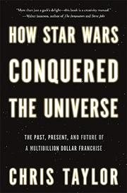 HOW STAR WARS CONQUERED THE UNIVERSE by Chris Taylor