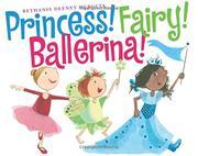 PRINCESS! FAIRY! BALLERINA! by Bethanie Deeney Murguia