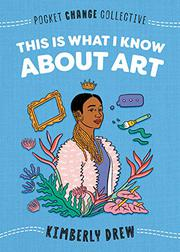 THIS IS WHAT I KNOW ABOUT ART by Kimberly Drew