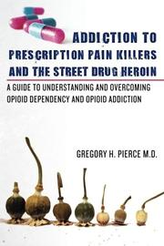 ADDICTION TO PRESCRIPTION PAIN KILLERS AND THE STREET DRUG HEROIN by Gregory H. Pierce