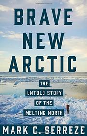 BRAVE NEW ARCTIC by Mark C. Serreze
