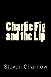 Charlie Fig and the Lip by Steven Charnow