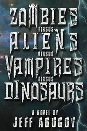 ZOMBIES VERSUS ALIENS VERSUS VAMPIRES VERSUS DINOSAURS by Jeff  Abugov