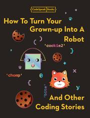 HOW TO TURN YOUR GROWN-UP INTO A ROBOT AND OTHER CODING STORIES by Jen Chiou