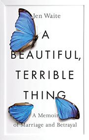 A BEAUTIFUL, TERRIBLE THING by Jen  Waite