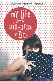 MY LIFE FROM AIR-BRAS TO ZITS by Barbara Haworth-Attard