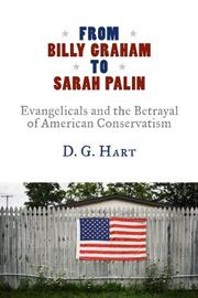 FROM BILLY GRAHAM TO SARAH PALIN by D. G. Hart
