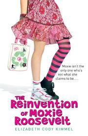 THE REINVENTION OF MOXIE ROOSEVELT by Elizabeth Cody Kimmel