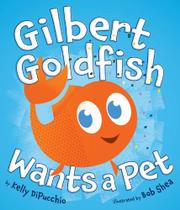 GILBERT GOLDFISH WANTS A PET by Kelly DiPucchio