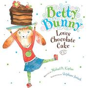 BETTY BUNNY LOVES CHOCOLATE CAKE by Michael B. Kaplan