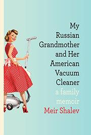 MY RUSSIAN GRANDMOTHER AND HER AMERICAN VACUUM CLEANER by Meir Shalev