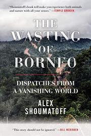 THE WASTING OF BORNEO by Alex Shoumatoff