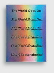 THE WORLD GOES ON by László Krasznahorkai