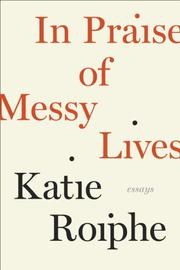 IN PRAISE OF MESSY LIVES by Katie Roiphe