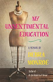 MY UNSENTIMENTAL EDUCATION by Debra Monroe