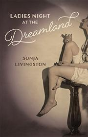 LADIES NIGHT AT THE DREAMLAND by Sonja Livingston