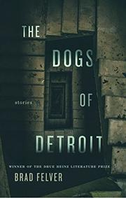 THE DOGS OF DETROIT by Brad Felver