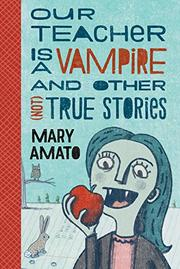 OUR TEACHER IS A VAMPIRE AND OTHER (NOT) TRUE STORIES by Mary Amato