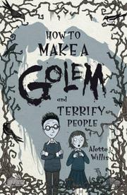 HOW TO MAKE A GOLEM AND TERRIFY PEOPLE by Alette J. Willis