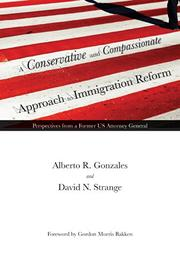 A CONSERVATIVE AND COMPASSIONATE APPROACH TO IMMIGRATION REFORM by Alberto R. Gonzales
