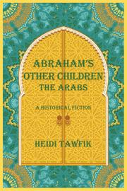 ABRAHAM'S OTHER CHILDREN: THE ARABS by Heidi  Tawfik