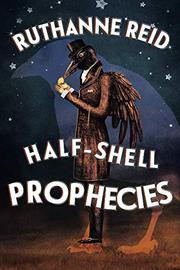 HALF-SHELL PROPHECIES by Ruthanne Reid