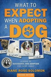 What to Expect When Adopting a Dog by Diane Rose-Solomon