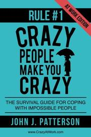 Rule # 1 - Crazy People Make You Crazy (At Work Edition) by John J. Patterson