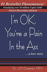 I'M OK, YOU'RE A PAIN IN THE ASS...A LOVE STORY by J. Michael Chamberlain