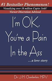 I'M OK, YOU'RE A PAIN IN THE ASS...A LOVE STORY by J. Michael Chamberlain