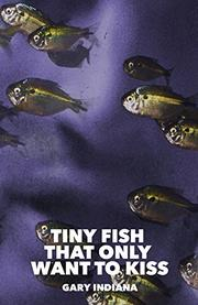 TINY FISH THAT ONLY WANT TO KISS by Gary Indiana