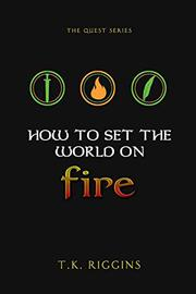 HOW TO SET THE WORLD ON FIRE by T.K. Riggins