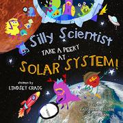 SILLY SCIENTISTS TAKE A PEEKY AT THE SOLAR SYSTEM! by Lindsey Craig