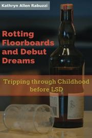 Rotting Floorboards and Debut Dreams by Kathryn Allen Rabuzzi