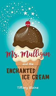 MS. MULLIGAN AND THE ENCHANTED ICE CREAM by Tiffany  Elaine