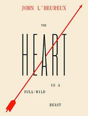 THE HEART IS A FULL-WILD BEAST by John L'Heureux