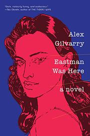 EASTMAN WAS HERE by Alex Gilvarry
