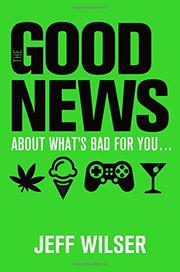 THE GOOD NEWS ABOUT WHAT'S BAD FOR YOU...THE BAD NEWS ABOUT WHAT'S GOOD FOR YOU by Jeff Wilser